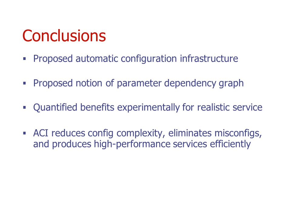 Conclusions Proposed automatic configuration infrastructure Proposed notion of parameter dependency graph Quantified benefits experimentally for realistic service ACI reduces config complexity, eliminates misconfigs, and produces high-performance services efficiently