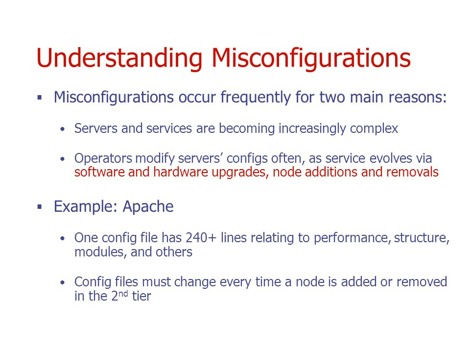 Understanding Misconfigurations Misconfigurations occur frequently for two main reasons: Servers and services are becoming increasingly complex Operators modify servers configs often, as service evolves via software and hardware upgrades, node additions and removals Example: Apache One config file has 240+ lines relating to performance, structure, modules, and others Config files must change every time a node is added or removed in the 2 nd tier
