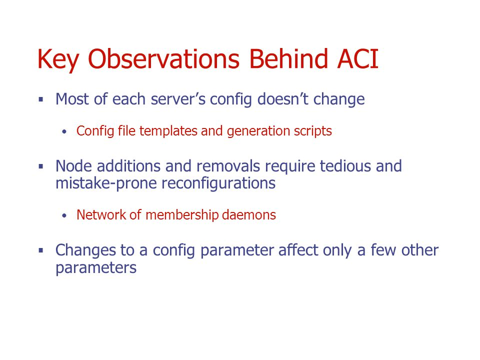 Key Observations Behind ACI Most of each servers config doesnt change Config file templates and generation scripts Node additions and removals require tedious and mistake-prone reconfigurations Network of membership daemons Changes to a config parameter affect only a few other parameters
