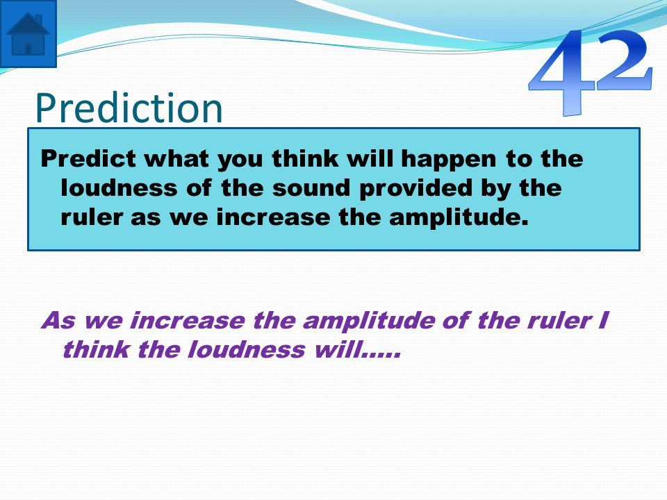 Prediction Predict what you think will happen to the loudness of the sound provided by the ruler as we increase the amplitude.
