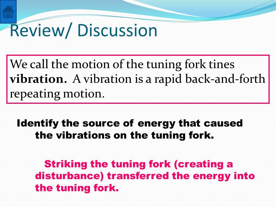 Review/ Discussion Identify the source of energy that caused the vibrations on the tuning fork.
