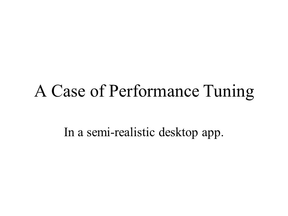 A Case of Performance Tuning In a semi-realistic desktop app.