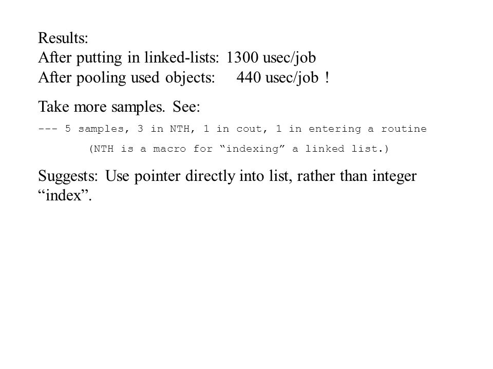 Results: After putting in linked-lists: 1300 usec/job After pooling used objects: 440 usec/job .