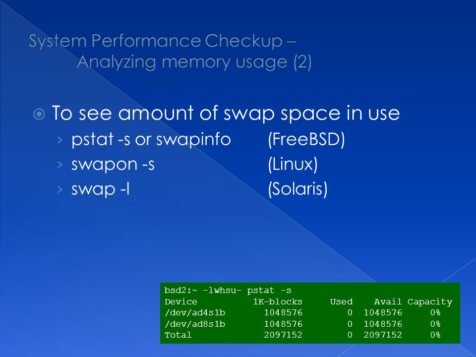 To see amount of swap space in use pstat -s or swapinfo(FreeBSD) swapon -s(Linux) swap -l (Solaris) bsd2:~ -lwhsu- pstat -s Device 1K-blocks Used Avail Capacity /dev/ad4s1b 1048576 0 1048576 0% /dev/ad8s1b 1048576 0 1048576 0% Total 2097152 0 2097152 0%