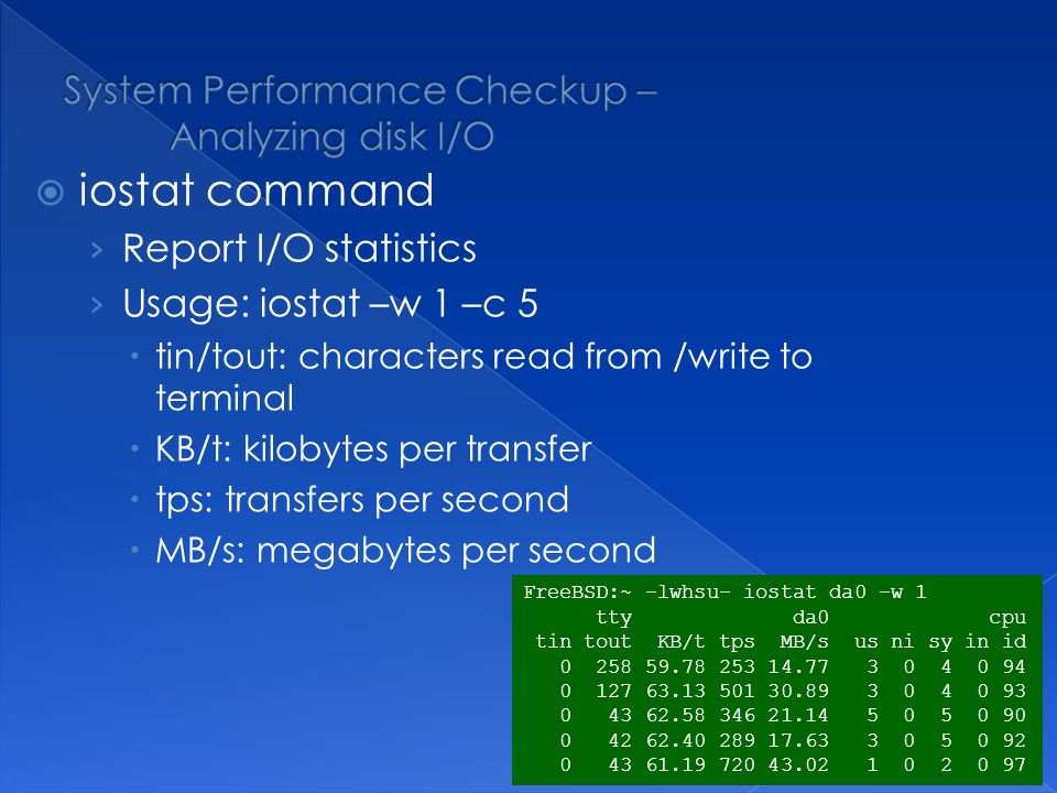 iostat command Report I/O statistics Usage: iostat –w 1 –c 5 tin/tout: characters read from /write to terminal KB/t: kilobytes per transfer tps: transfers per second MB/s: megabytes per second FreeBSD:~ -lwhsu- iostat da0 -w 1 tty da0 cpu tin tout KB/t tps MB/s us ni sy in id 0 258 59.78 253 14.77 3 0 4 0 94 0 127 63.13 501 30.89 3 0 4 0 93 0 43 62.58 346 21.14 5 0 5 0 90 0 42 62.40 289 17.63 3 0 5 0 92 0 43 61.19 720 43.02 1 0 2 0 97