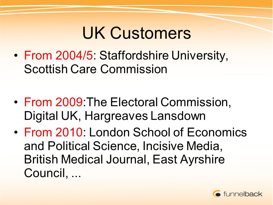 UK Customers From 2004/5: Staffordshire University, Scottish Care Commission From 2009:The Electoral Commission, Digital UK, Hargreaves Lansdown From 2010: London School of Economics and Political Science, Incisive Media, British Medical Journal, East Ayrshire Council,...