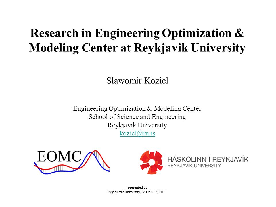 Research in Engineering Optimization & Modeling Center at Reykjavik University Slawomir Koziel Engineering Optimization & Modeling Center School of Science and Engineering Reykjavik University koziel@ru.is presented at Reykjavik University, March 17, 2011