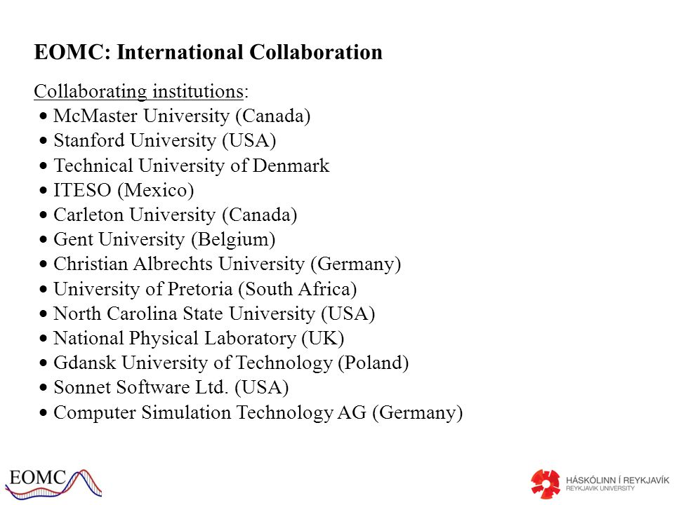 EOMC: International Collaboration Collaborating institutions: McMaster University (Canada) Stanford University (USA) Technical University of Denmark ITESO (Mexico) Carleton University (Canada) Gent University (Belgium) Christian Albrechts University (Germany) University of Pretoria (South Africa) North Carolina State University (USA) National Physical Laboratory (UK) Gdansk University of Technology (Poland) Sonnet Software Ltd.