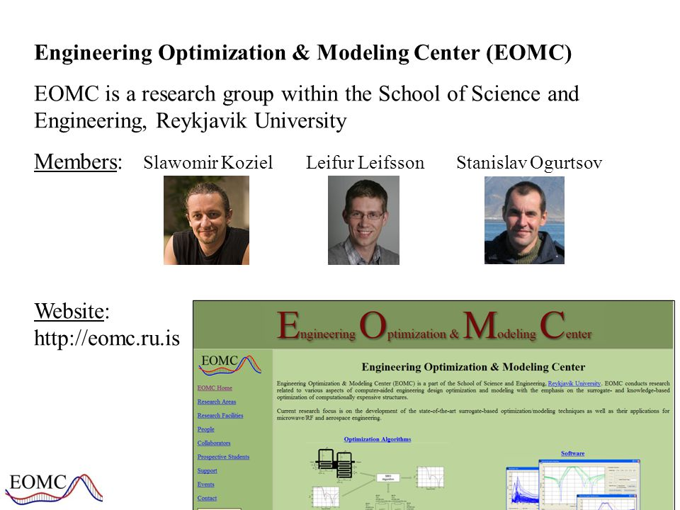 Engineering Optimization & Modeling Center (EOMC) EOMC is a research group within the School of Science and Engineering, Reykjavik University Members: Slawomir KozielLeifur Leifsson Stanislav Ogurtsov Website: http://eomc.ru.is