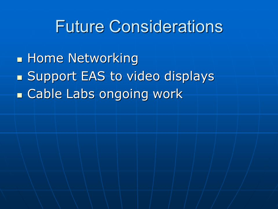 Future Considerations Home Networking Home Networking Support EAS to video displays Support EAS to video displays Cable Labs ongoing work Cable Labs ongoing work