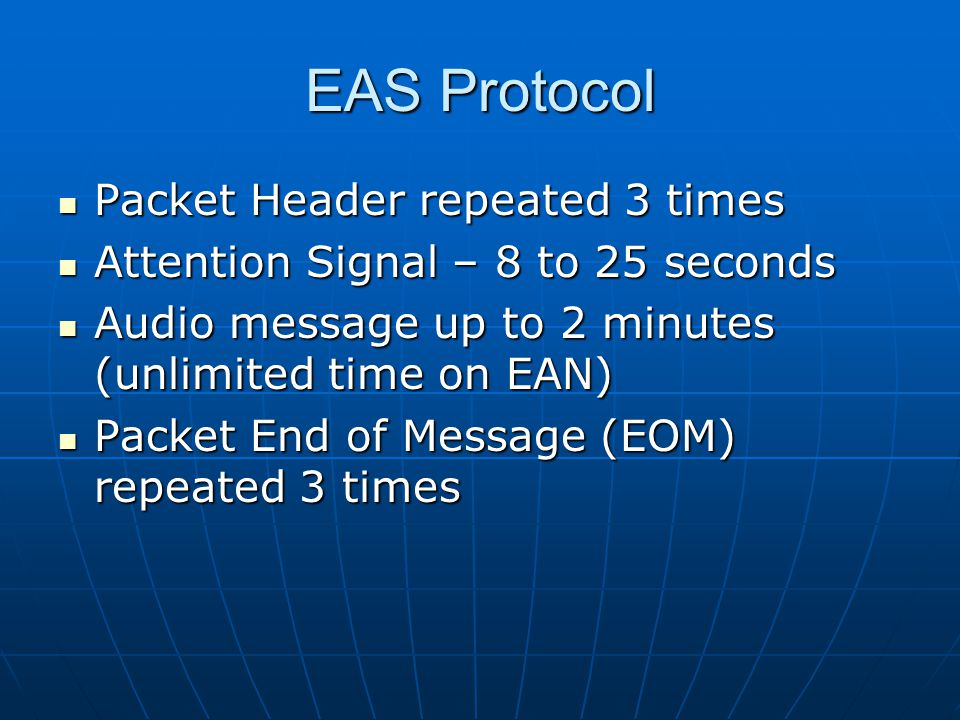EAS Protocol Packet Header repeated 3 times Packet Header repeated 3 times Attention Signal – 8 to 25 seconds Attention Signal – 8 to 25 seconds Audio message up to 2 minutes (unlimited time on EAN) Audio message up to 2 minutes (unlimited time on EAN) Packet End of Message (EOM) repeated 3 times Packet End of Message (EOM) repeated 3 times