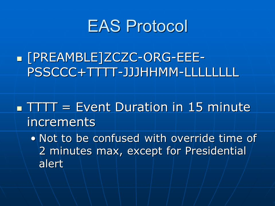 EAS Protocol [PREAMBLE]ZCZC-ORG-EEE- PSSCCC+TTTT-JJJHHMM-LLLLLLLL [PREAMBLE]ZCZC-ORG-EEE- PSSCCC+TTTT-JJJHHMM-LLLLLLLL TTTT = Event Duration in 15 minute increments TTTT = Event Duration in 15 minute increments Not to be confused with override time of 2 minutes max, except for Presidential alertNot to be confused with override time of 2 minutes max, except for Presidential alert
