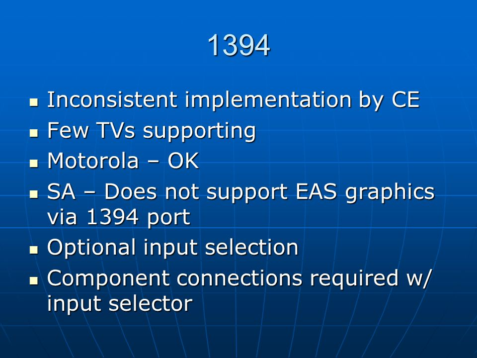 1394 Inconsistent implementation by CE Inconsistent implementation by CE Few TVs supporting Few TVs supporting Motorola – OK Motorola – OK SA – Does not support EAS graphics via 1394 port SA – Does not support EAS graphics via 1394 port Optional input selection Optional input selection Component connections required w/ input selector Component connections required w/ input selector