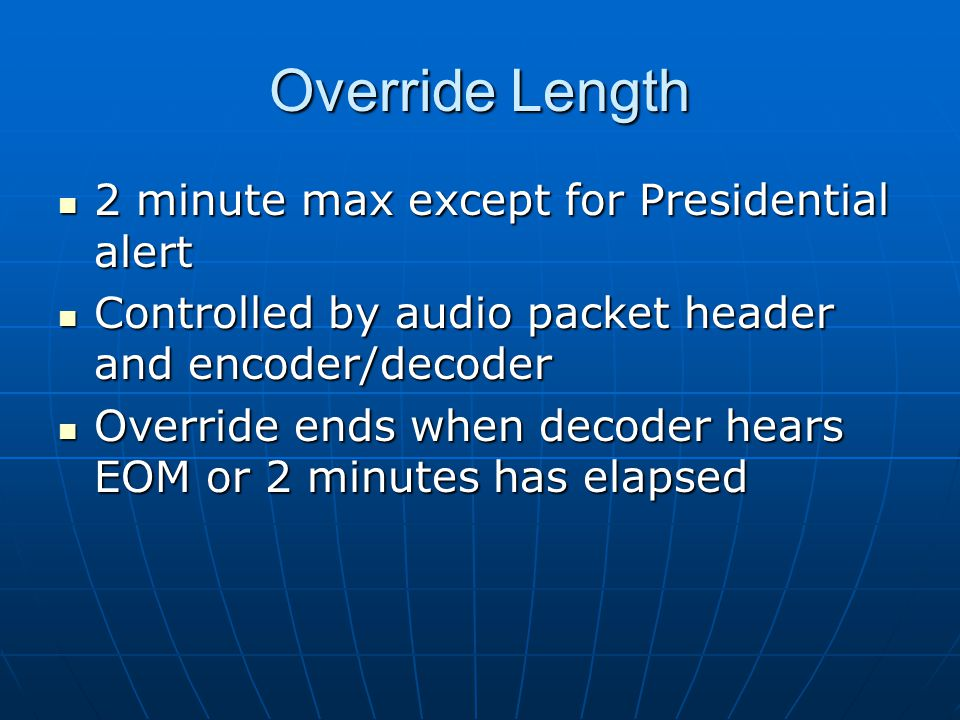 Override Length 2 minute max except for Presidential alert 2 minute max except for Presidential alert Controlled by audio packet header and encoder/decoder Controlled by audio packet header and encoder/decoder Override ends when decoder hears EOM or 2 minutes has elapsed Override ends when decoder hears EOM or 2 minutes has elapsed