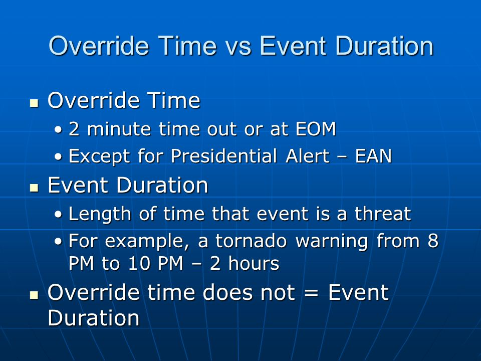 Override Time vs Event Duration Override Time Override Time 2 minute time out or at EOM2 minute time out or at EOM Except for Presidential Alert – EANExcept for Presidential Alert – EAN Event Duration Event Duration Length of time that event is a threatLength of time that event is a threat For example, a tornado warning from 8 PM to 10 PM – 2 hoursFor example, a tornado warning from 8 PM to 10 PM – 2 hours Override time does not = Event Duration Override time does not = Event Duration