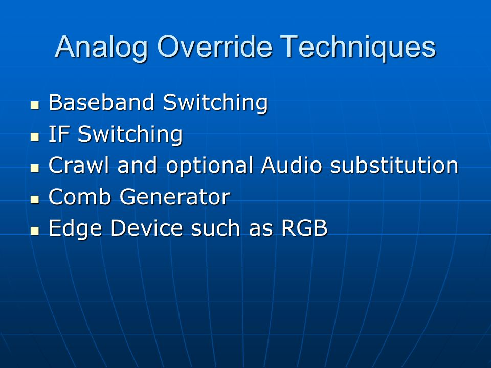 Analog Override Techniques Baseband Switching Baseband Switching IF Switching IF Switching Crawl and optional Audio substitution Crawl and optional Audio substitution Comb Generator Comb Generator Edge Device such as RGB Edge Device such as RGB
