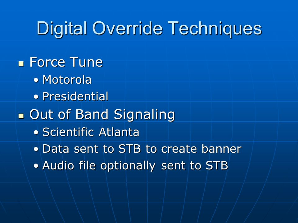 Digital Override Techniques Force Tune Force Tune MotorolaMotorola PresidentialPresidential Out of Band Signaling Out of Band Signaling Scientific AtlantaScientific Atlanta Data sent to STB to create bannerData sent to STB to create banner Audio file optionally sent to STBAudio file optionally sent to STB