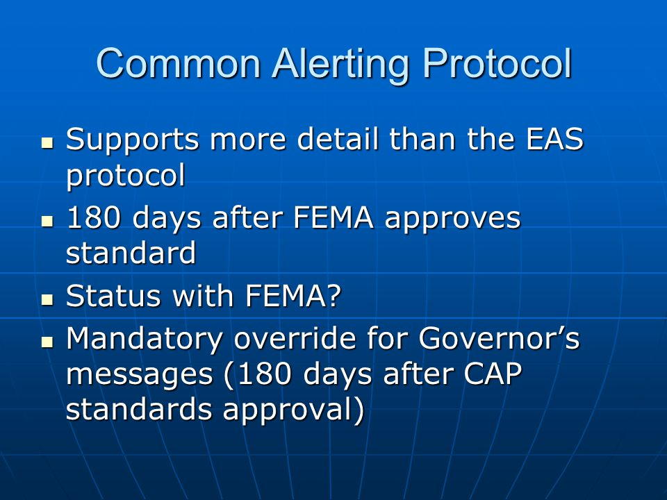 Common Alerting Protocol Supports more detail than the EAS protocol Supports more detail than the EAS protocol 180 days after FEMA approves standard 180 days after FEMA approves standard Status with FEMA.