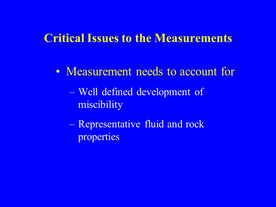 Critical Issues to the Measurements Measurement needs to account for –Well defined development of miscibility –Representative fluid and rock properties