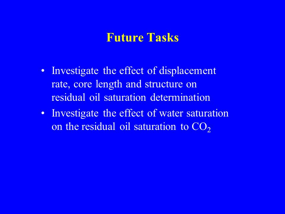 Future Tasks Investigate the effect of displacement rate, core length and structure on residual oil saturation determination Investigate the effect of water saturation on the residual oil saturation to CO 2