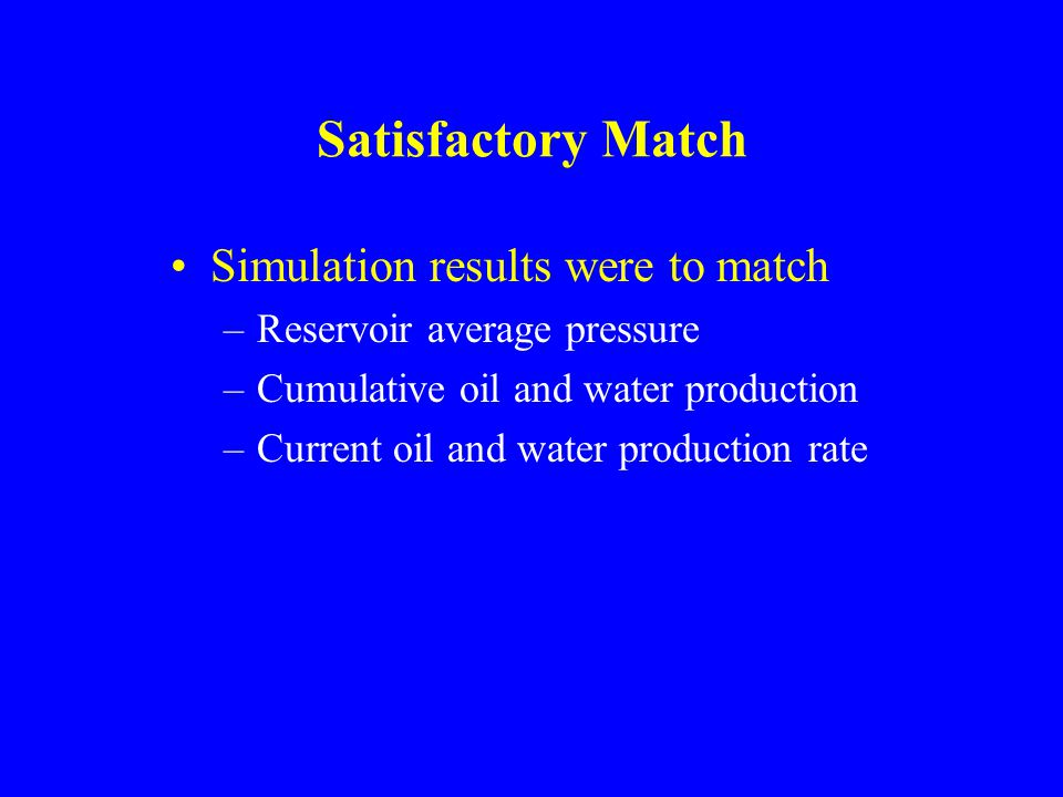 Satisfactory Match Simulation results were to match –Reservoir average pressure –Cumulative oil and water production –Current oil and water production rate