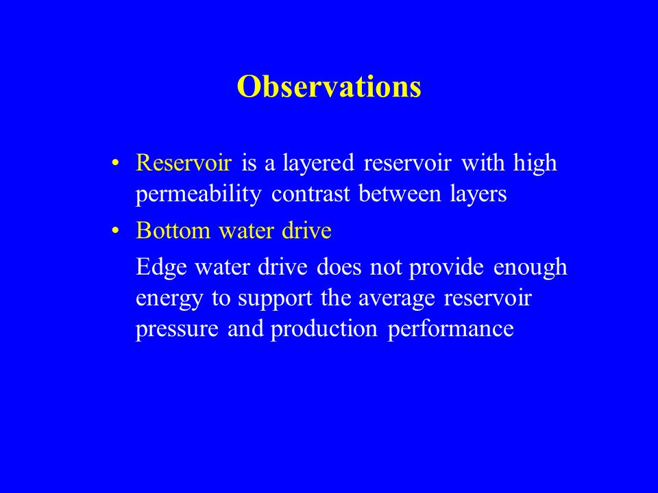 Observations Reservoir is a layered reservoir with high permeability contrast between layers Bottom water drive Edge water drive does not provide enough energy to support the average reservoir pressure and production performance
