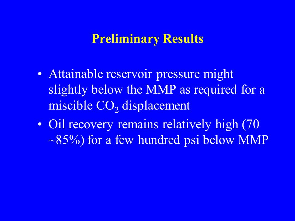 Preliminary Results Attainable reservoir pressure might slightly below the MMP as required for a miscible CO 2 displacement Oil recovery remains relatively high (70 ~85%) for a few hundred psi below MMP