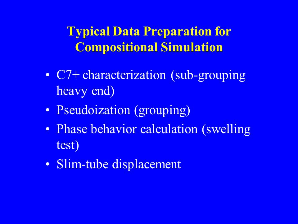 Typical Data Preparation for Compositional Simulation C7+ characterization (sub-grouping heavy end) Pseudoization (grouping) Phase behavior calculation (swelling test) Slim-tube displacement