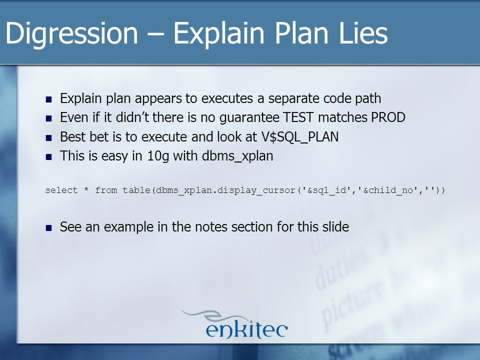 Explain plan appears to executes a separate code path Even if it didnt there is no guarantee TEST matches PROD Best bet is to execute and look at V$SQL_PLAN This is easy in 10g with dbms_xplan select * from table(dbms_xplan.display_cursor( &sql_id , &child_no , )) See an example in the notes section for this slide Digression – Explain Plan Lies