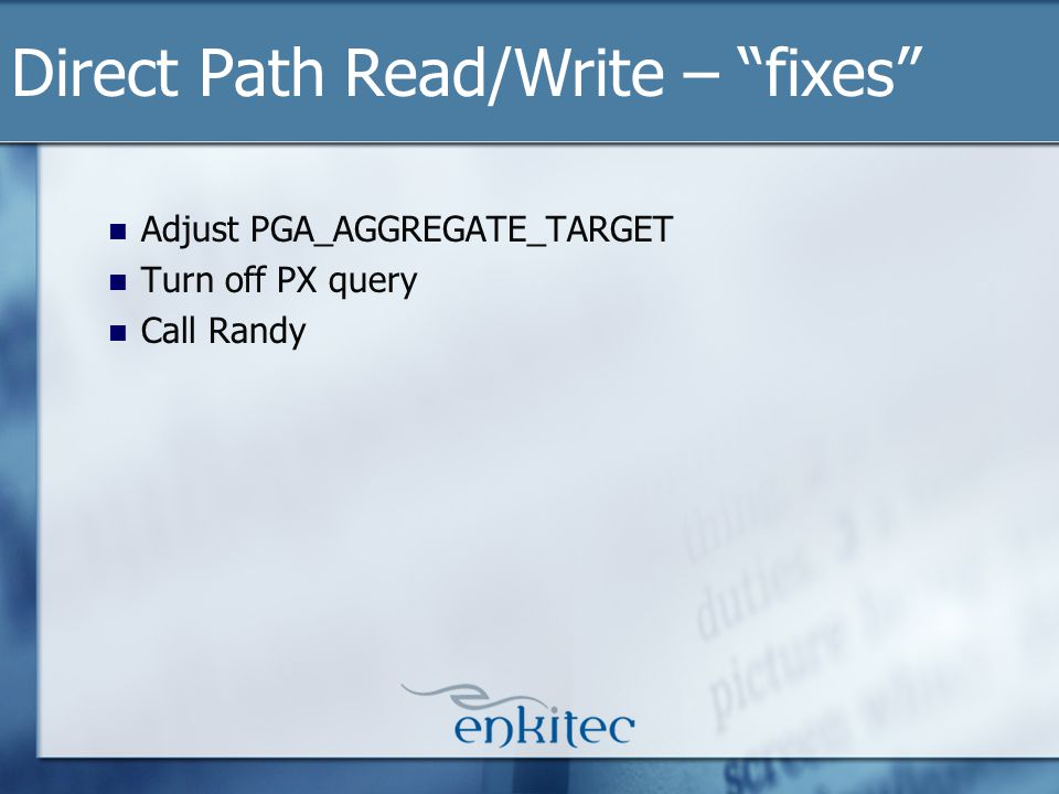 Adjust PGA_AGGREGATE_TARGET Turn off PX query Call Randy Direct Path Read/Write – fixes