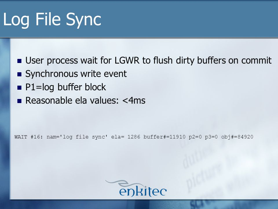 User process wait for LGWR to flush dirty buffers on commit Synchronous write event P1=log buffer block Reasonable ela values: <4ms Log File Sync WAIT #16: nam= log file sync ela= 1286 buffer#=11910 p2=0 p3=0 obj#=84920