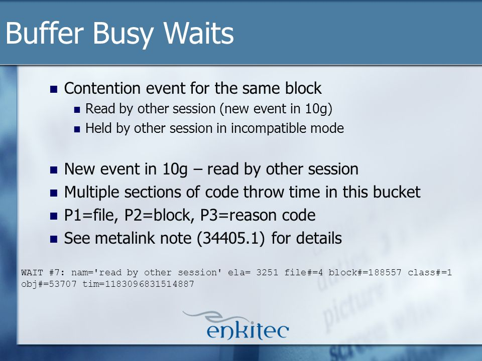 Contention event for the same block Read by other session (new event in 10g) Held by other session in incompatible mode New event in 10g – read by other session Multiple sections of code throw time in this bucket P1=file, P2=block, P3=reason code See metalink note (34405.1) for details Buffer Busy Waits WAIT #7: nam= read by other session ela= 3251 file#=4 block#=188557 class#=1 obj#=53707 tim=1183096831514887