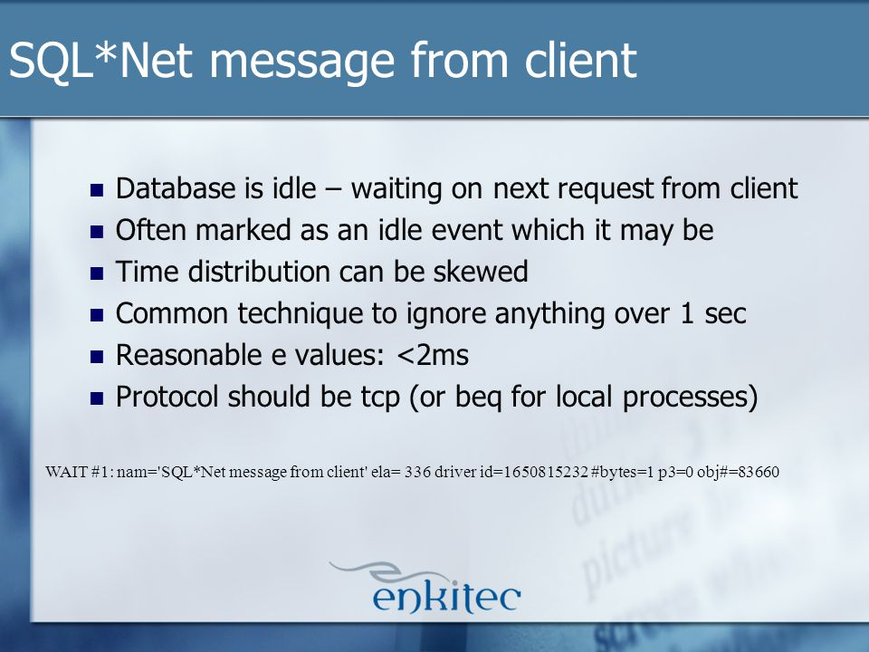 Database is idle – waiting on next request from client Often marked as an idle event which it may be Time distribution can be skewed Common technique to ignore anything over 1 sec Reasonable e values: <2ms Protocol should be tcp (or beq for local processes) SQL*Net message from client WAIT #1: nam= SQL*Net message from client ela= 336 driver id=1650815232 #bytes=1 p3=0 obj#=83660
