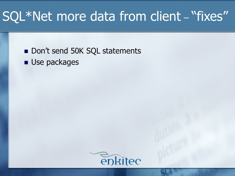 Dont send 50K SQL statements Use packages SQL*Net more data from client – fixes