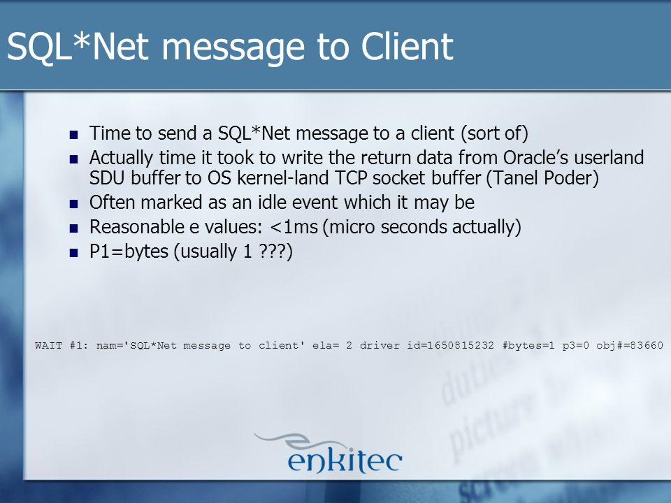 Time to send a SQL*Net message to a client (sort of) Actually time it took to write the return data from Oracles userland SDU buffer to OS kernel-land TCP socket buffer (Tanel Poder) Often marked as an idle event which it may be Reasonable e values: <1ms (micro seconds actually) P1=bytes (usually 1 ) SQL*Net message to Client WAIT #1: nam= SQL*Net message to client ela= 2 driver id=1650815232 #bytes=1 p3=0 obj#=83660