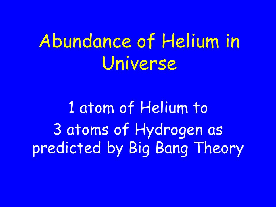Abundance of Helium in Universe 1 atom of Helium to 3 atoms of Hydrogen as predicted by Big Bang Theory