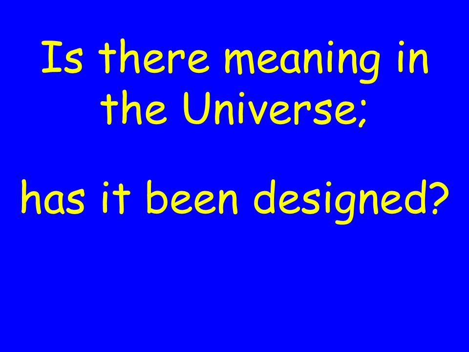 Is there meaning in the Universe; has it been designed