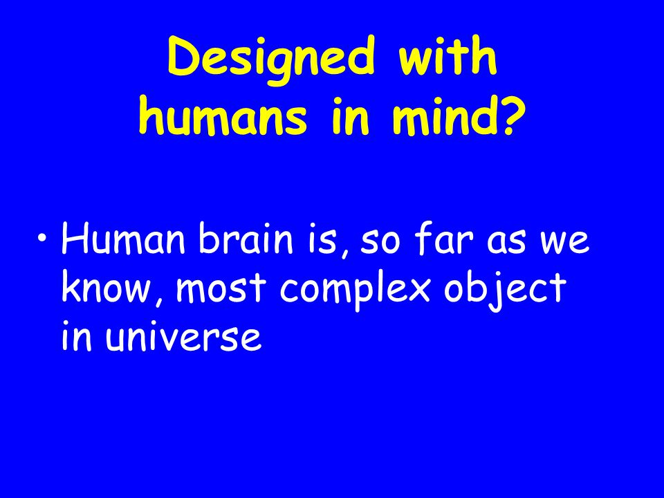 Designed with humans in mind Human brain is, so far as we know, most complex object in universe