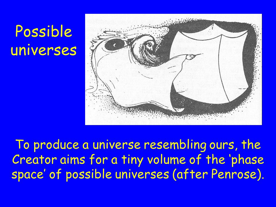 Possible universes To produce a universe resembling ours, the Creator aims for a tiny volume of the phase space of possible universes (after Penrose).