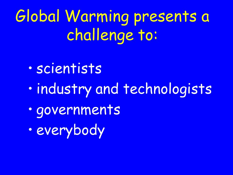 Global Warming presents a challenge to: scientists industry and technologists governments everybody