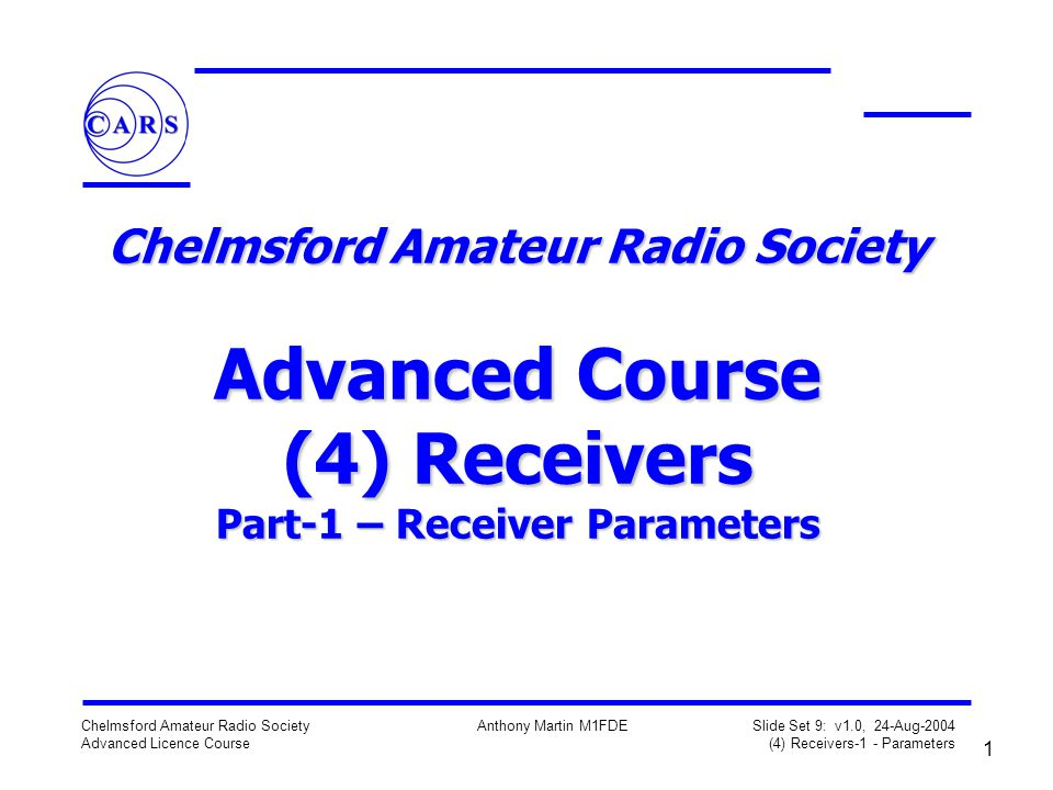 1 Chelmsford Amateur Radio Society Advanced Licence Course Anthony Martin M1FDE Slide Set 9: v1.0, 24-Aug-2004 (4) Receivers-1 - Parameters Chelmsford Amateur Radio Society Advanced Course (4) Receivers Part-1 – Receiver Parameters