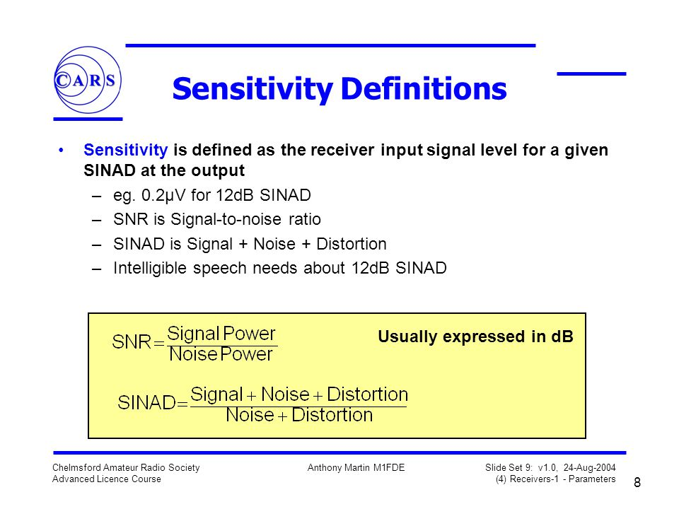 8 Chelmsford Amateur Radio Society Advanced Licence Course Anthony Martin M1FDE Slide Set 9: v1.0, 24-Aug-2004 (4) Receivers-1 - Parameters Sensitivity Definitions Sensitivity is defined as the receiver input signal level for a given SINAD at the output –eg.