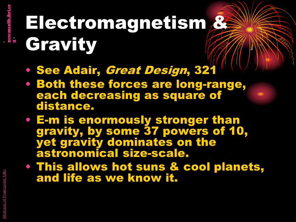 Electromagnetism & Gravity See Adair, Great Design, 321 Both these forces are long-range, each decreasing as square of distance.