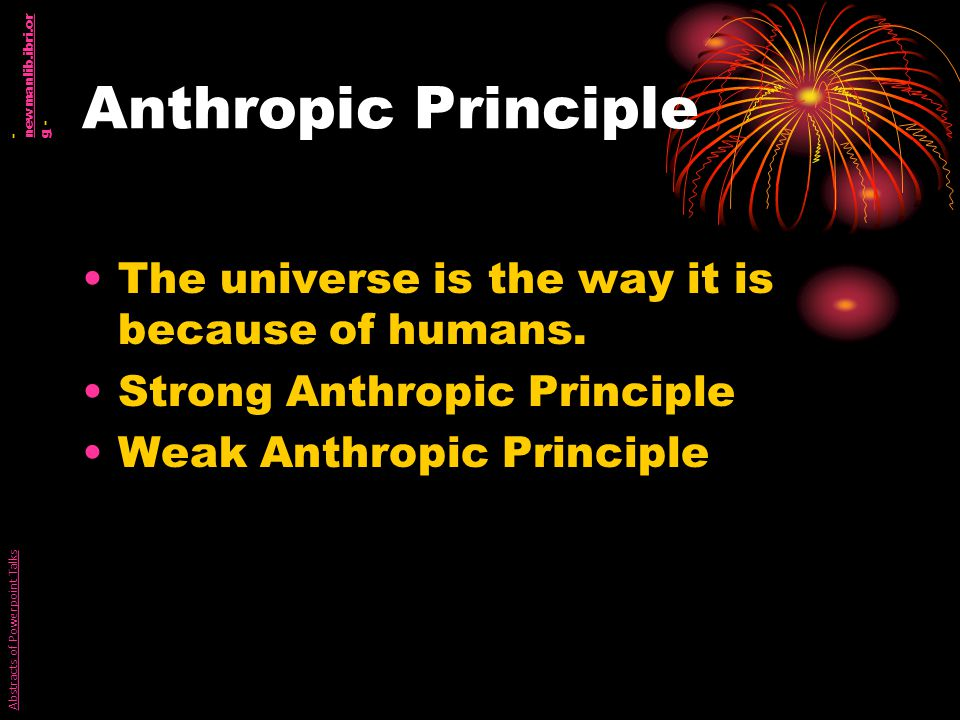 Anthropic Principle The universe is the way it is because of humans.