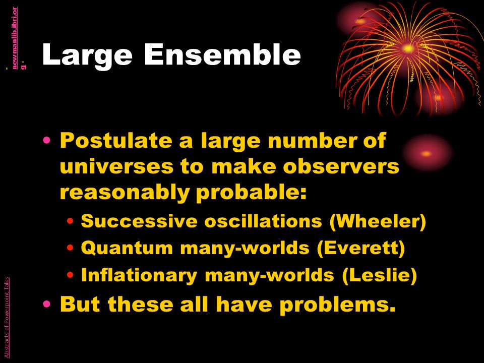 Large Ensemble Postulate a large number of universes to make observers reasonably probable: Successive oscillations (Wheeler) Quantum many-worlds (Everett) Inflationary many-worlds (Leslie) But these all have problems.