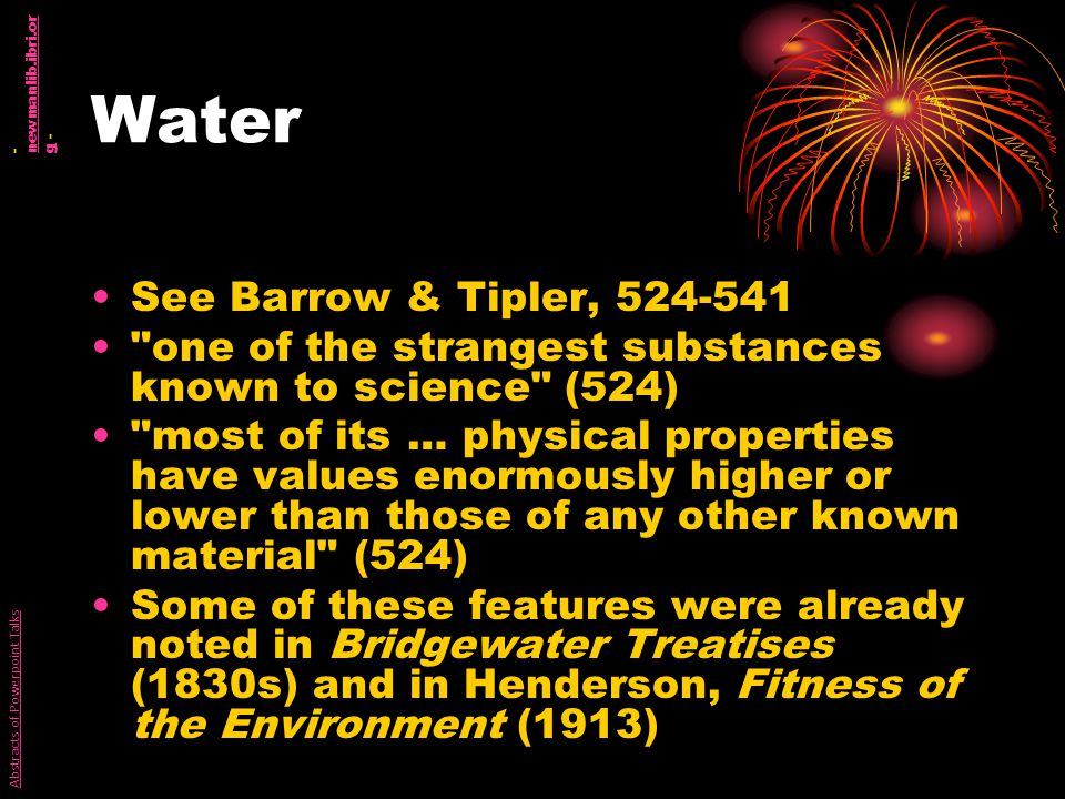 Water See Barrow & Tipler, 524-541 one of the strangest substances known to science (524) most of its … physical properties have values enormously higher or lower than those of any other known material (524) Some of these features were already noted in Bridgewater Treatises (1830s) and in Henderson, Fitness of the Environment (1913) Abstracts of Powerpoint Talks - newmanlib.ibri.or g - newmanlib.ibri.or g