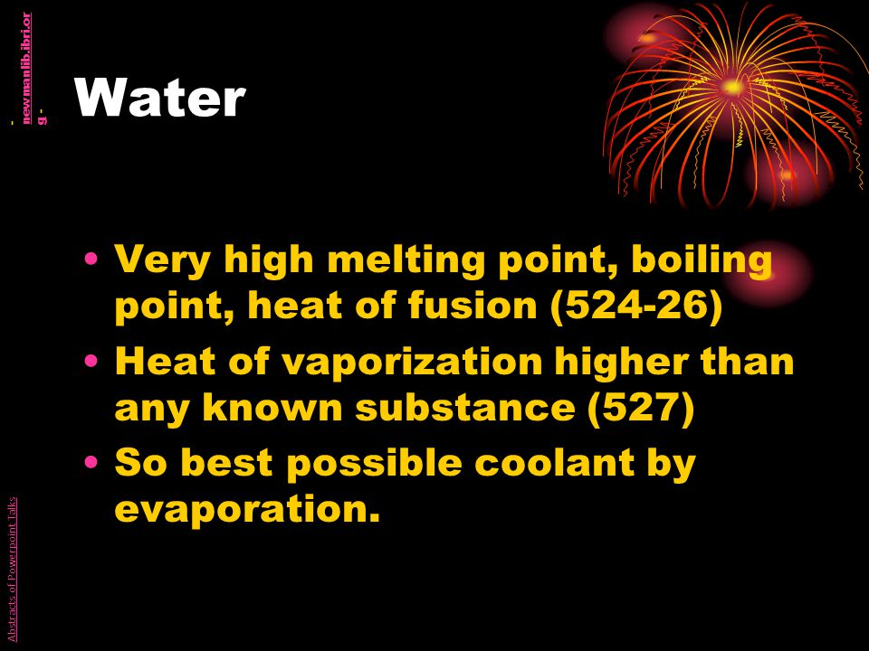 Water Very high melting point, boiling point, heat of fusion (524-26) Heat of vaporization higher than any known substance (527) So best possible coolant by evaporation.