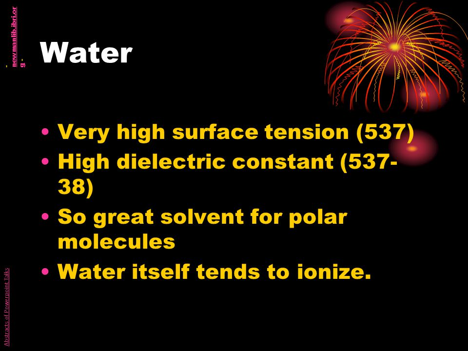Water Very high surface tension (537) High dielectric constant (537- 38) So great solvent for polar molecules Water itself tends to ionize.