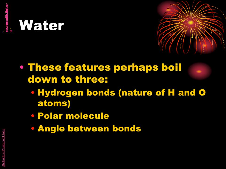 Water These features perhaps boil down to three: Hydrogen bonds (nature of H and O atoms) Polar molecule Angle between bonds Abstracts of Powerpoint Talks - newmanlib.ibri.or g - newmanlib.ibri.or g