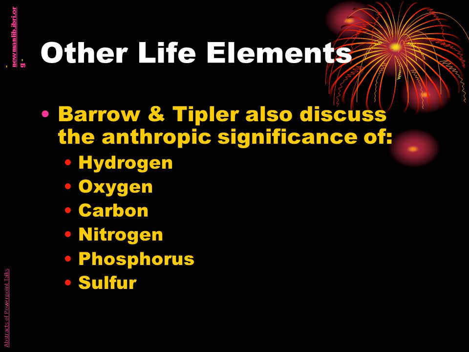 Other Life Elements Barrow & Tipler also discuss the anthropic significance of: Hydrogen Oxygen Carbon Nitrogen Phosphorus Sulfur Abstracts of Powerpoint Talks - newmanlib.ibri.or g - newmanlib.ibri.or g